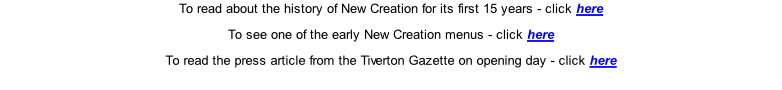 To read about the history of New Creation for its first 15 years - click here  To see one of the early New Creation menus - click here  To read the press article from the Tiverton Gazette on opening day - click here